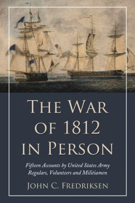 The War of 1812 in Person: Fifteen Accounts by United States Army Regulars, Volunteers and Militiamen 9780786447923