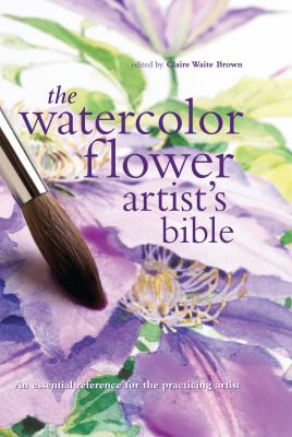 The Watercolor Flower Artist's Bible: An Essential Reference for the Practicing Artist 9780785822813