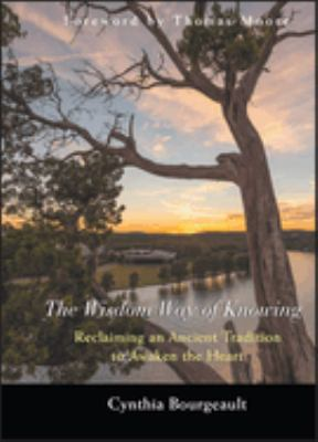The Wisdom Way of Knowing: Reclaiming an Ancient Tradition to Awaken the Heart 9780787968960