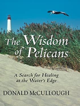 The Wisdom of Pelicans: A Search for Healing at the Waters Edge 9780786260782