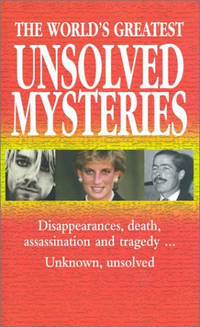 The World's Greatest Unsolved Mysteries: Disappearances, Death, Assassination, and Tragedy...Unknown, Unsolved 9780785814832
