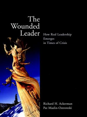 The Wounded Leader: How Real Leadership Emerges in Times of Crisis 9780787961107