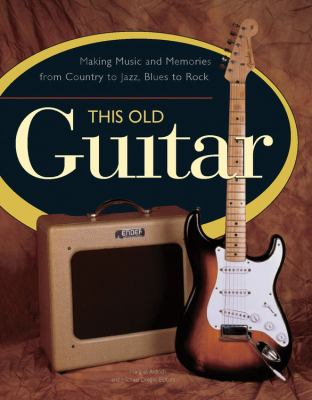This Old Guitar: Making Music and Memories from Country to Jazz, Blues to Rock 9780785828419