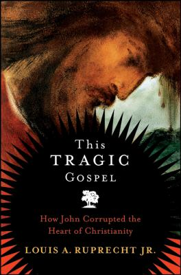 This Tragic Gospel: How John Corrupted the Heart of Christianity 9780787987787