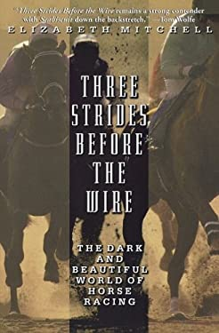 Three Strides Before the Wire: The Dark and Beautiful World of Horse Racing 9780786886227