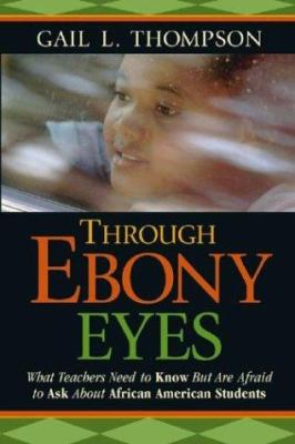 Through Ebony Eyes: What Teachers Need to Know But Are Afraid to Ask about African American Students 9780787970611