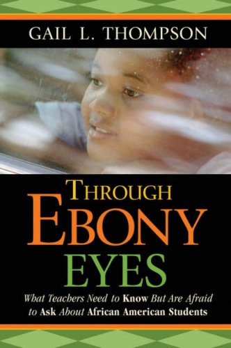 Through Ebony Eyes: What Teachers Need to Know But Are Afraid to Ask about African American Students 9780787987695
