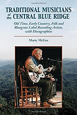 Traditional Musicians of the Central Blue Ridge: Old Time, Early Country, Folk and Bluegrass Label Recording Artists, with Discographies 9780786408764