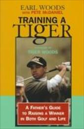 Training a Tiger: A Father's Guide to Raising a Winner in Both Golf and Life 3046057