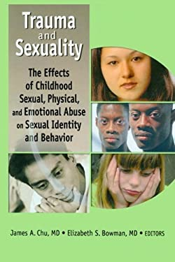 Trauma and Sexuality: The Effects of Childhood Sexual, Physical, and Emotional Abuse on Sexual Identity and Behavior 9780789020437