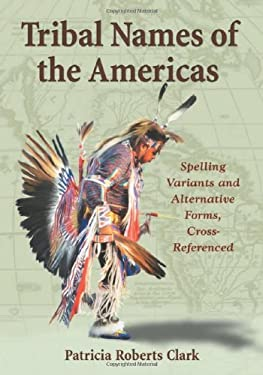 Tribal Names of the Americas: Spelling Variants and Alternative Forms, Cross-Referenced 9780786438334