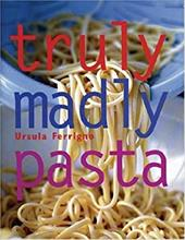 Truly, Madly Pasta: The Ultimate Book for Pasta Lovers