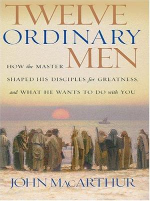 Twelve Ordinary Men: How the Master Shaped His Disciples for Greatness and What He Wants to Do with You 9780786268917