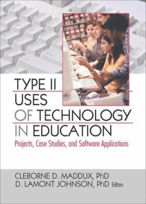 Type II Uses of Technology in Education: Projects, Case Studies, and Software Applications 9780789032560