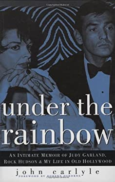 Under the Rainbow: An Intimate Memoir of Judy Garland, Rock Hudson, and My Life in Old Hollywood - Carlyle, John / Osborne, Robert
