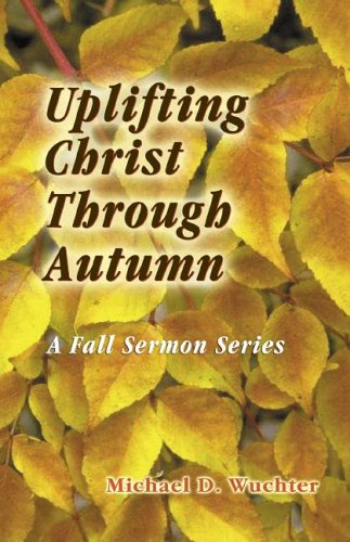 Uplifting Christ Through Autumn: Sermons for the Fall Season 9780788024108