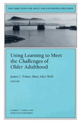 Using Learning to Meet the Challenges of Older Adulthood: New Directions for Adult and Continuing Education 9780787911645