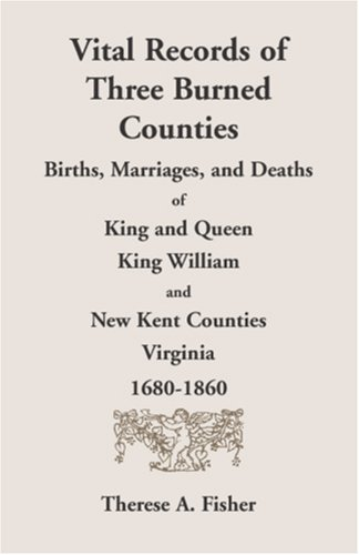 Vital Records of Three Burned Counties: Births, Marriages, and Deaths of King and Queen, King William, and New Kent Counties, Virginia, 1680-1860 9780788403361