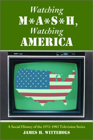 Watching M*A*S*H, Watching America: A Social History of the 1972-1983 Television Series James H. Wittebols