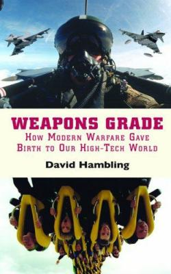 Weapons Grade: How Modern Warfare Gave Birth to Our High-Tech World 9780786717699
