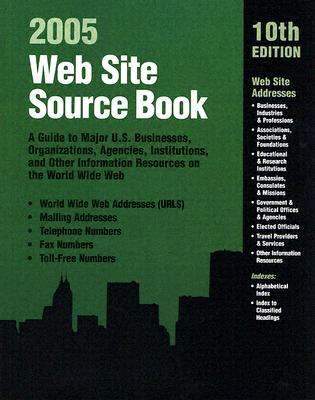 Web Site Source Book: A Guide to Major U.S. Businesses, Organizations, Agencies, Institutions, and Other Information Resources on the World 9780780807556