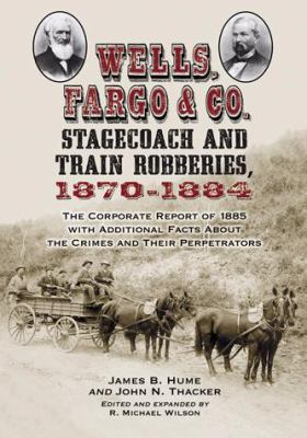 Wells, Fargo & Co. Stagecoach and Train Robberies, 1870-1884: The Corporate Report of 1885 with Additional Facts about the Crimes and Their Perpetrato 9780786448555