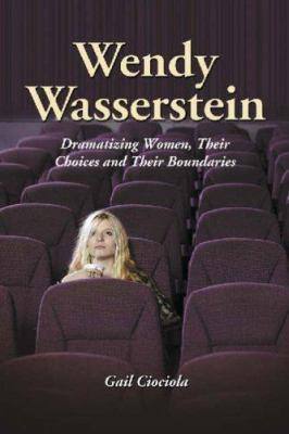Wendy Wasserstein: Dramatizing Women, Their Choices and Their Boundaries 9780786423170