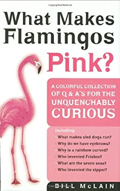 What Makes Flamingos Pink?: A Colorful Collection of Q & A's for the Unquenchably Curious 9780785822578