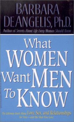 What Women Want Men to Know: The Ultimate Book about Love, Sex, and Relationships for You - And the Man You Love 9780786889945