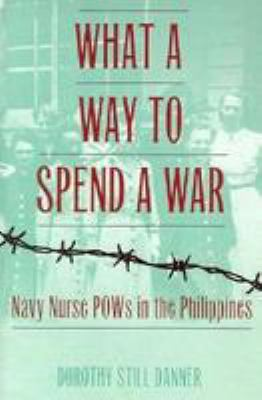 What a Way to Spend a War: Navy Nurse POWs in the Philippines 9780783820217