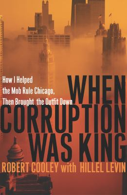 When Corruption Was King: How I Helped the Mob Rule Chicago, Then Brought the Outfit Down 9780786715831