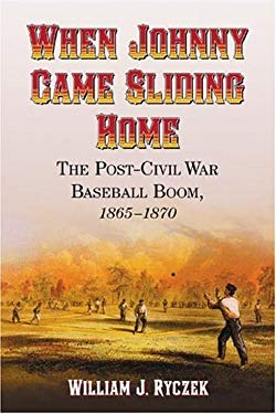 When Johnny Came Sliding Home: The Post-Civil War Baseball Boom, 1865-1870 9780786427574