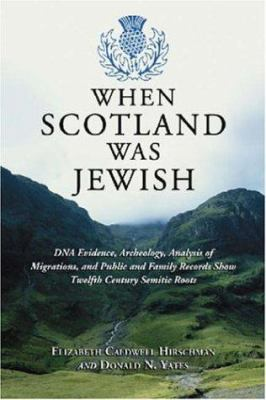 When Scotland Was Jewish: DNA Evidence, Archeology, Analysis of Migrations, and Public and Family Records Show Twelfth Century Semitic Roots 9780786428007