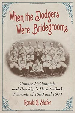 When the Dodgers Were Bridegrooms: Gunner McGunnigle and Brooklyns Back-To-Back Pennants of 1889 and 1890 9780786458998