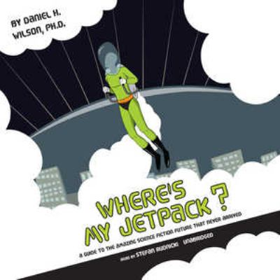 Where's My Jetpack?: A Guide to the Amazing Science Fiction Future That Never Arrived 9780786171606