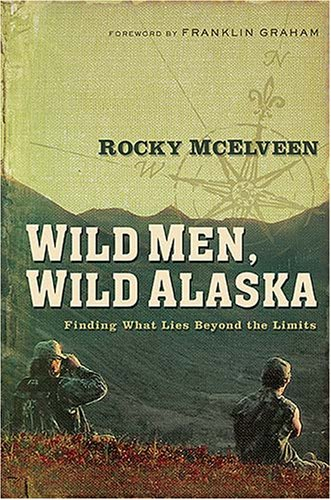 Wild Men, Wild Alaska: Finding What Lies Beyond the Limits 9780785289012