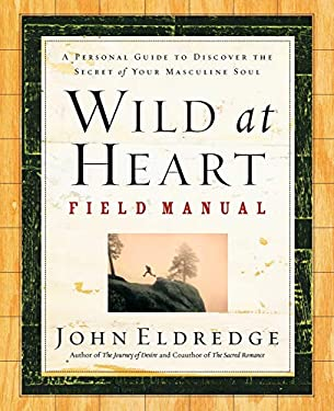 Wild at Heart Field Manual: A Personal Guide to Discover the Secret of Your Masculine Soul 9780785265740