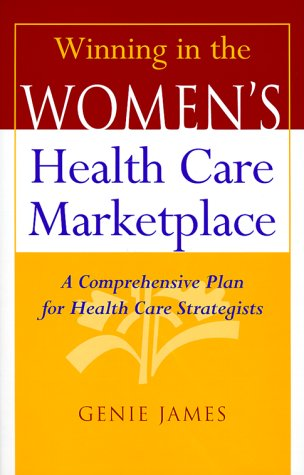 Winning in the Women's Health Care Marketplace: A Comprehensive Plan for Health Care Strategists 9780787944445