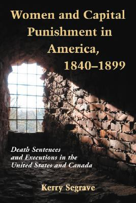 Women and Capital Punishment in America, 1840-1899: Death Sentences and Executions in the United States and Canada 9780786438235