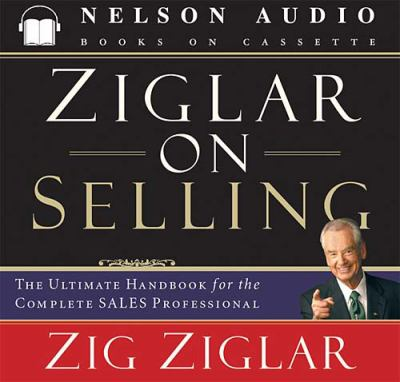 Ziglar on Selling: The Ultimate Handbook for the Complete Sales Professional 9780785262008