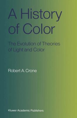 A History of Color: The Evolution of Theories of Light and Color 9780792355397