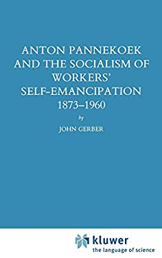 Anton Pannekoek and the Socialism of Workers' Self Emancipation, 1873-1960 9780792302742
