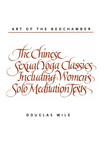 Art of the Bedchamber: The Chinese Sexual Yoga Classics Including Women's Solo Meditation Texts 9780791408865