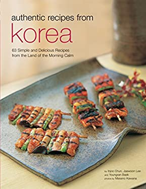 Authentic Recipes from Korea: 63 Simple and Delicious Recipes from the Land of the Morning Calm 9780794602888
