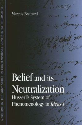 Belief and Its Neutralization: Husserl's System of Phenomenology in Ideas I 9780791452202