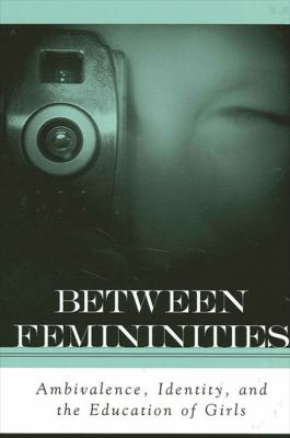 Between Femininities: Ambivalence, Identity, and the Education of Girls 9780791458297