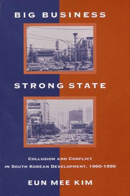 Big Business; Strong State: Collusion and Conflict in South Korean Development, 1960-1990 9780791432105