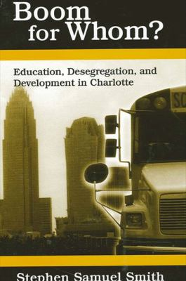 Boom for Whom?: Education, Desegregation, and Development in Charlotte 9780791459850