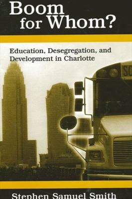 Boom for Whom?: Education, Desegregation, and Development in Charlotte 9780791459867