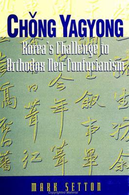Chong Yagyong: Korea's Challenge to Orthodox Neo-Confucianism 9780791431740